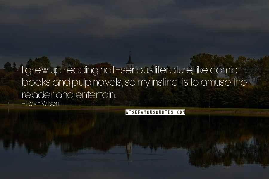 Kevin Wilson quotes: I grew up reading not-serious literature, like comic books and pulp novels, so my instinct is to amuse the reader and entertain.