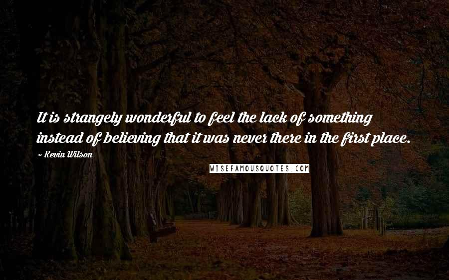 Kevin Wilson quotes: It is strangely wonderful to feel the lack of something instead of believing that it was never there in the first place.
