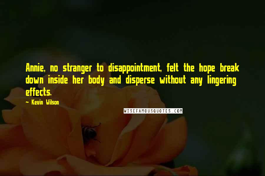 Kevin Wilson quotes: Annie, no stranger to disappointment, felt the hope break down inside her body and disperse without any lingering effects.