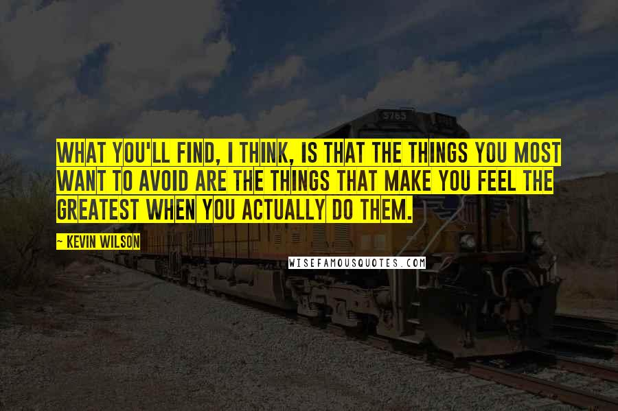 Kevin Wilson quotes: What you'll find, I think, is that the things you most want to avoid are the things that make you feel the greatest when you actually do them.
