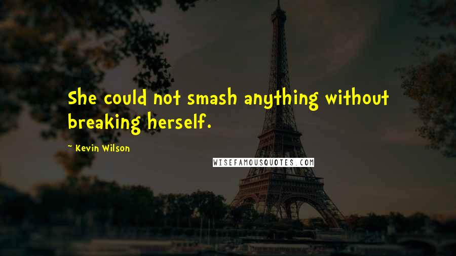 Kevin Wilson quotes: She could not smash anything without breaking herself.