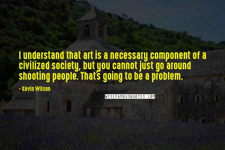 Kevin Wilson quotes: I understand that art is a necessary component of a civilized society, but you cannot just go around shooting people. That's going to be a problem.