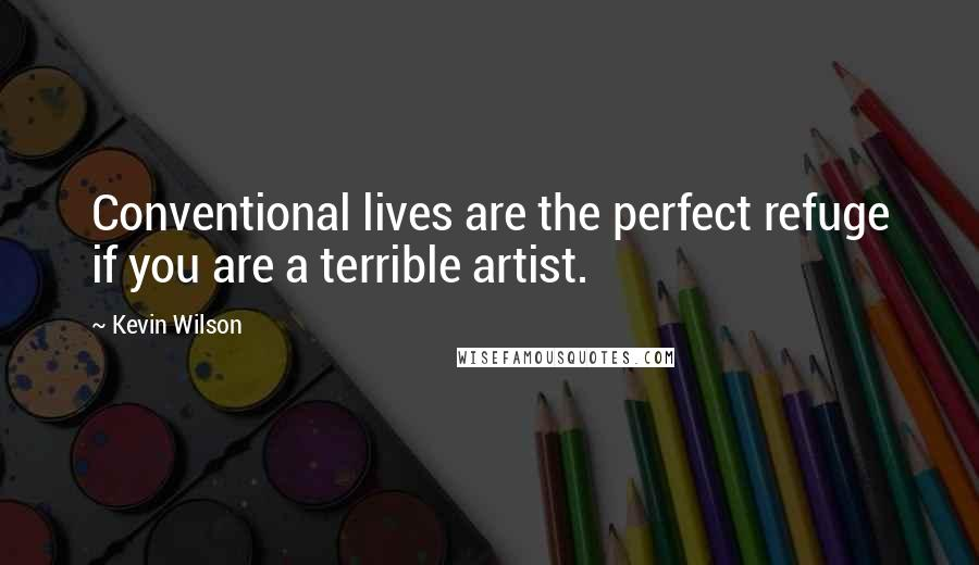 Kevin Wilson quotes: Conventional lives are the perfect refuge if you are a terrible artist.