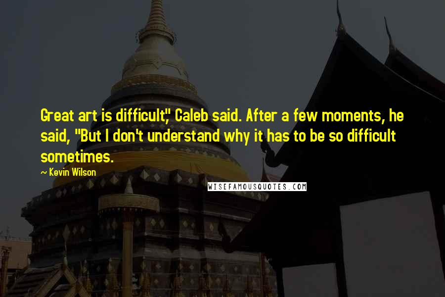 """Kevin Wilson quotes: Great art is difficult,"""" Caleb said. After a few moments, he said, """"But I don't understand why it has to be so difficult sometimes."""