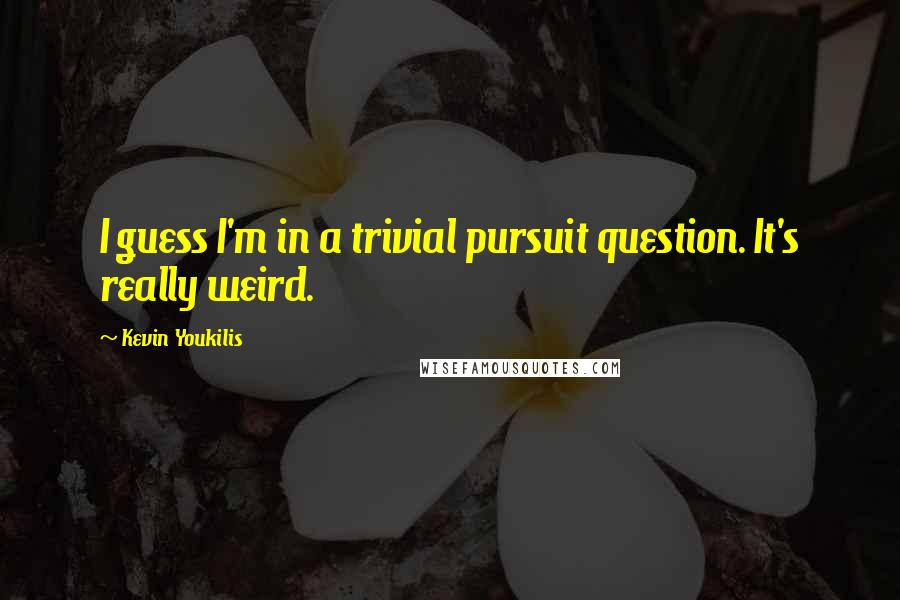 Kevin Youkilis quotes: I guess I'm in a trivial pursuit question. It's really weird.