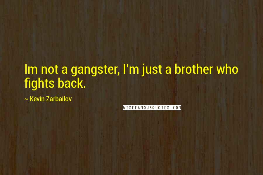Kevin Zarbailov quotes: Im not a gangster, I'm just a brother who fights back.