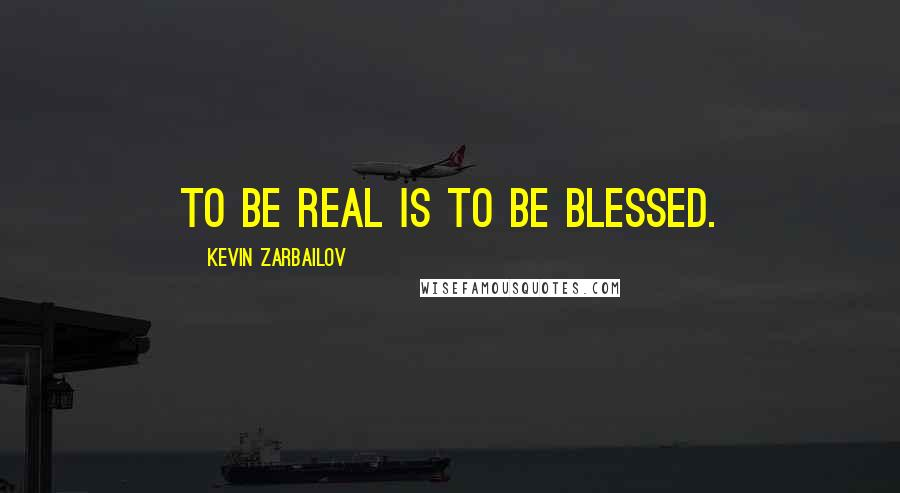 Kevin Zarbailov quotes: To be real is to be blessed.