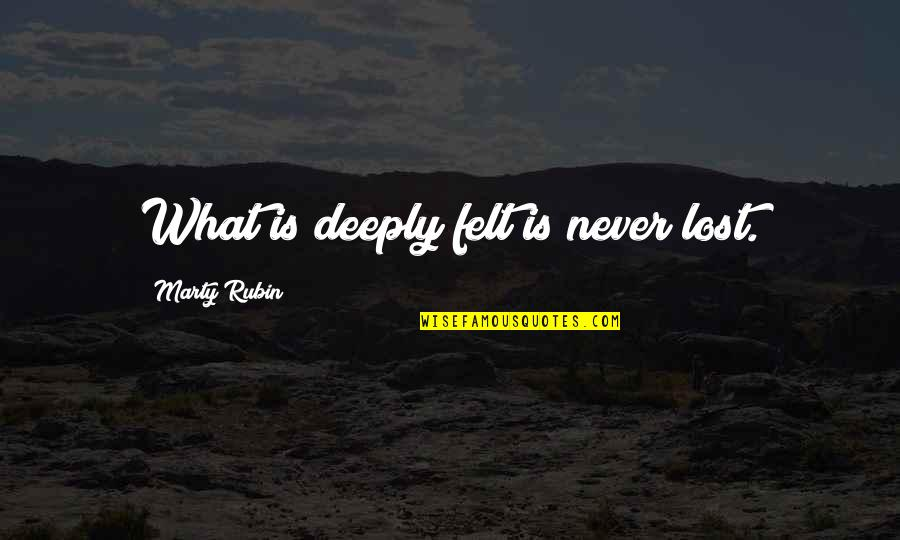 Key Rack Quotes By Marty Rubin: What is deeply felt is never lost.