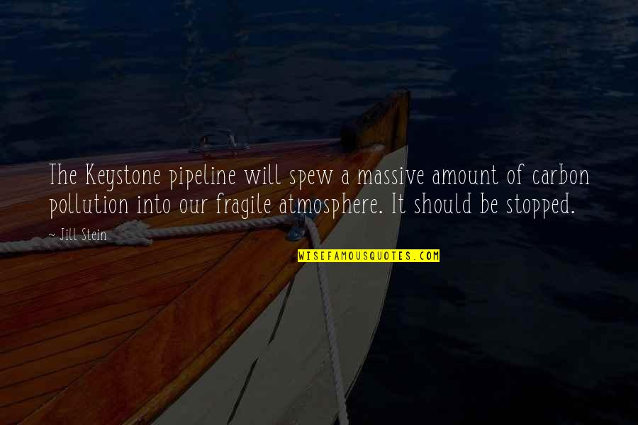 Keystone Pipeline Quotes By Jill Stein: The Keystone pipeline will spew a massive amount