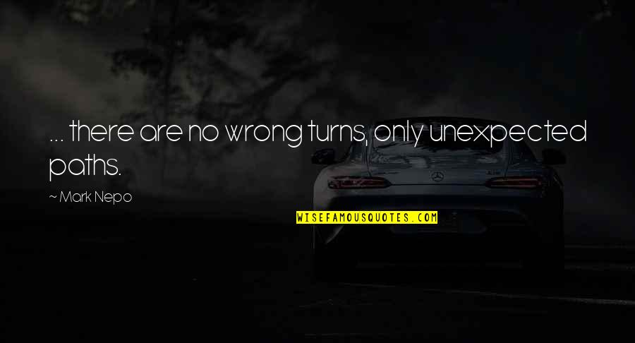 Khader Quotes By Mark Nepo: ... there are no wrong turns, only unexpected