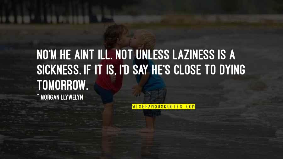 Khader Quotes By Morgan Llywelyn: No'm he aint ill. Not unless laziness is