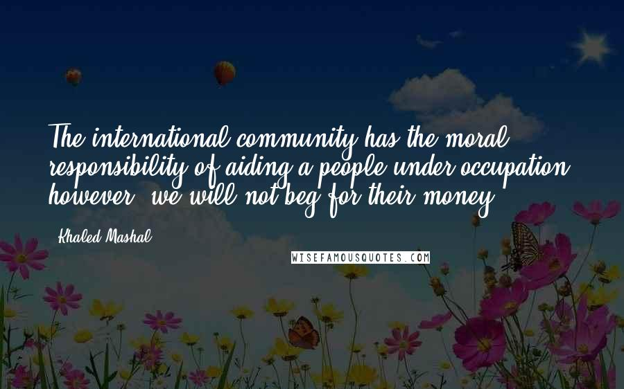 Khaled Mashal quotes: The international community has the moral responsibility of aiding a people under occupation; however, we will not beg for their money.