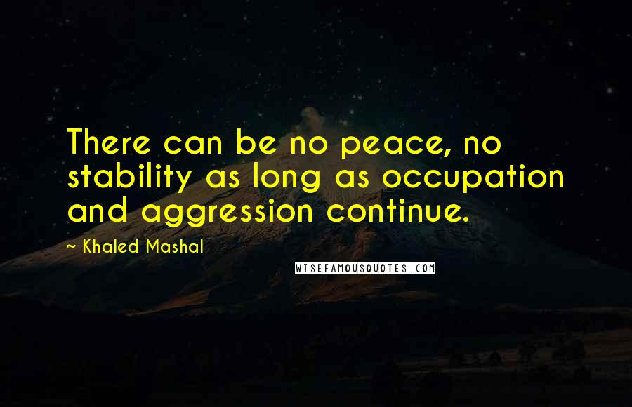 Khaled Mashal quotes: There can be no peace, no stability as long as occupation and aggression continue.