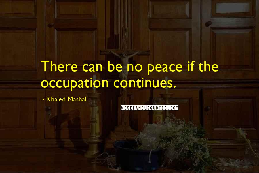 Khaled Mashal quotes: There can be no peace if the occupation continues.