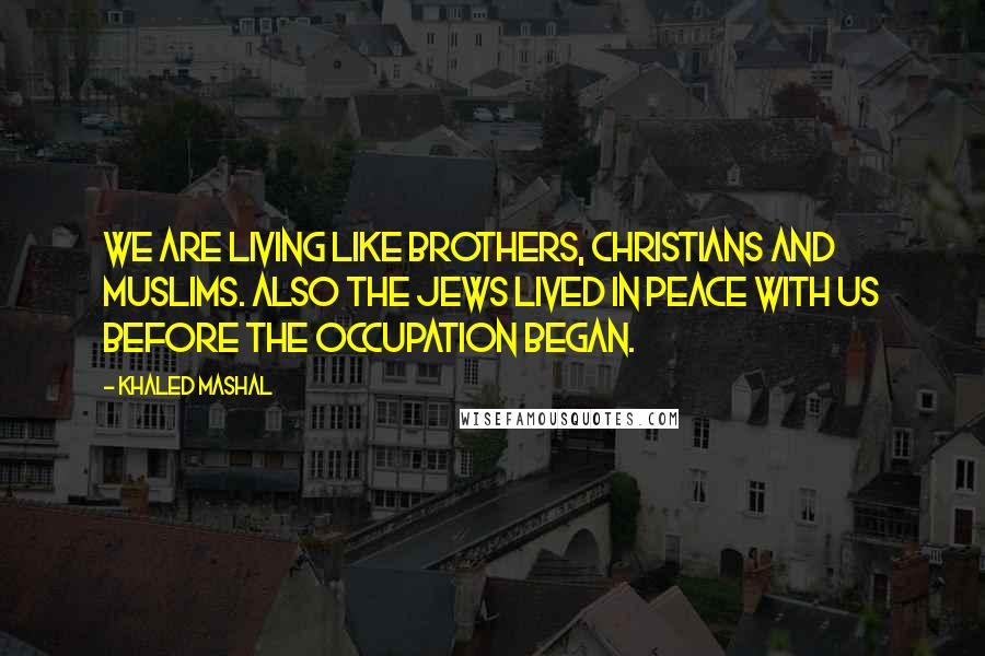 Khaled Mashal quotes: We are living like brothers, Christians and Muslims. Also the Jews lived in peace with us before the occupation began.
