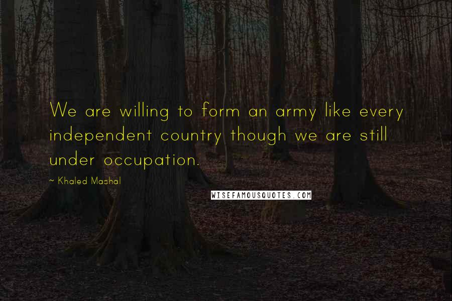 Khaled Mashal quotes: We are willing to form an army like every independent country though we are still under occupation.