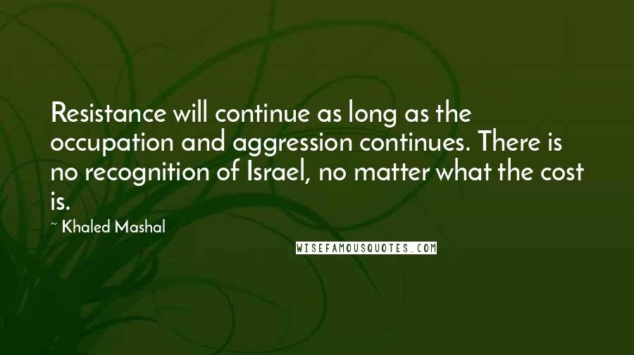 Khaled Mashal quotes: Resistance will continue as long as the occupation and aggression continues. There is no recognition of Israel, no matter what the cost is.