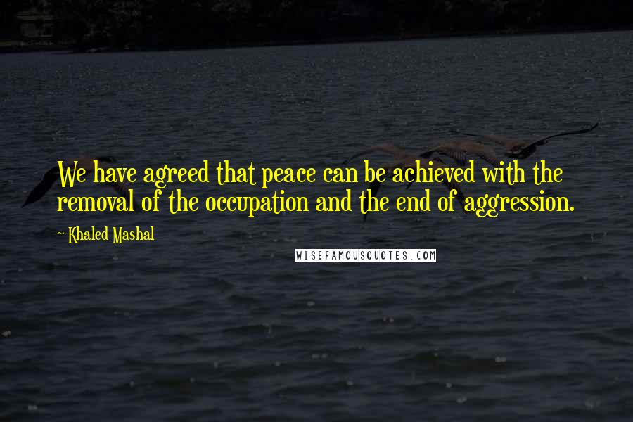 Khaled Mashal quotes: We have agreed that peace can be achieved with the removal of the occupation and the end of aggression.