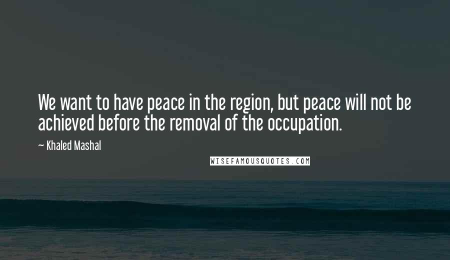 Khaled Mashal quotes: We want to have peace in the region, but peace will not be achieved before the removal of the occupation.