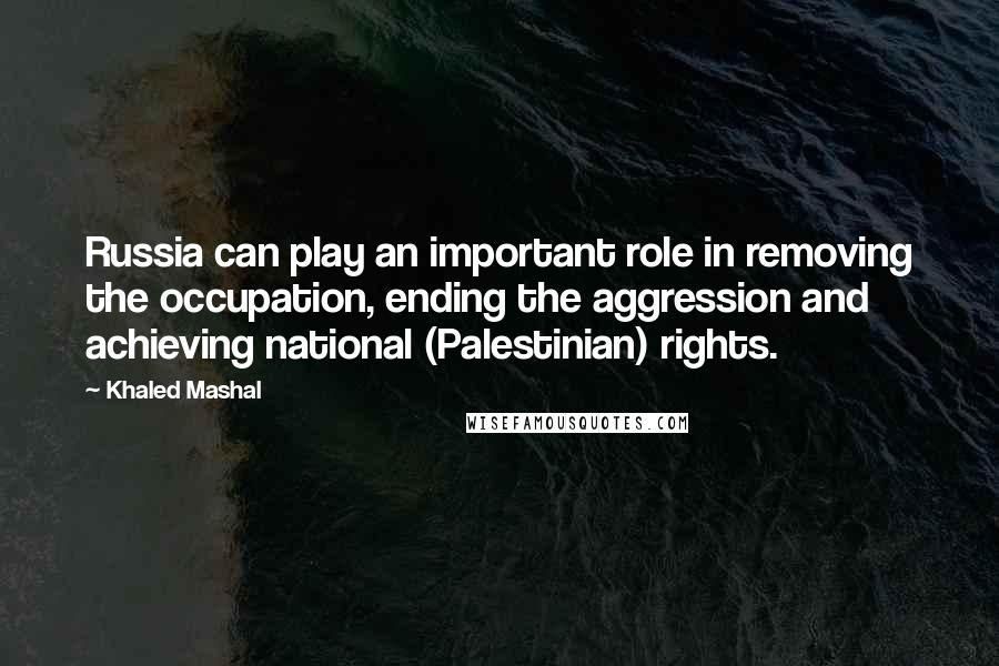 Khaled Mashal quotes: Russia can play an important role in removing the occupation, ending the aggression and achieving national (Palestinian) rights.