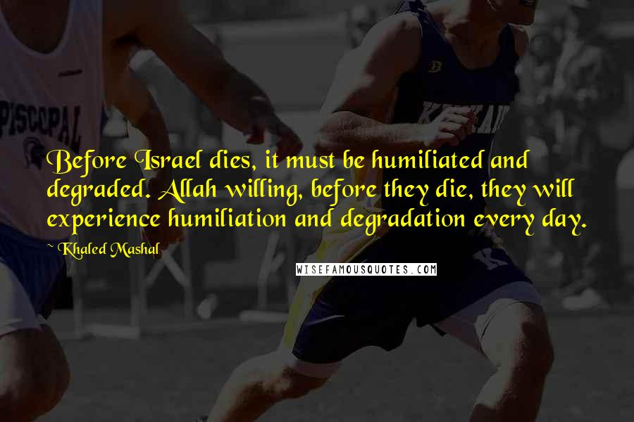 Khaled Mashal quotes: Before Israel dies, it must be humiliated and degraded. Allah willing, before they die, they will experience humiliation and degradation every day.