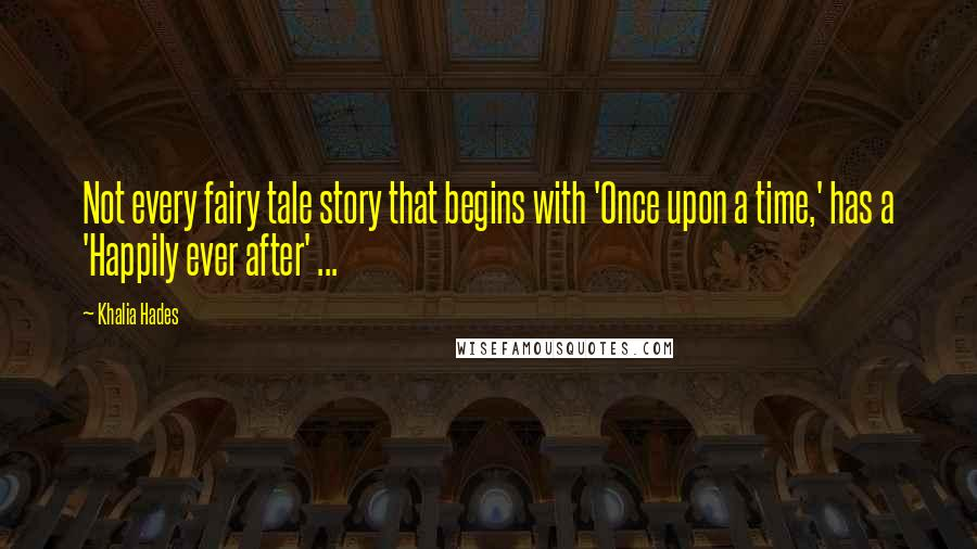Khalia Hades quotes: Not every fairy tale story that begins with 'Once upon a time,' has a 'Happily ever after' ...