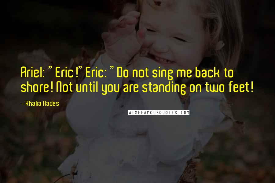 """Khalia Hades quotes: Ariel: """"Eric!""""Eric: """"Do not sing me back to shore! Not until you are standing on two feet!"""
