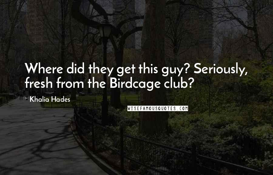 Khalia Hades quotes: Where did they get this guy? Seriously, fresh from the Birdcage club?