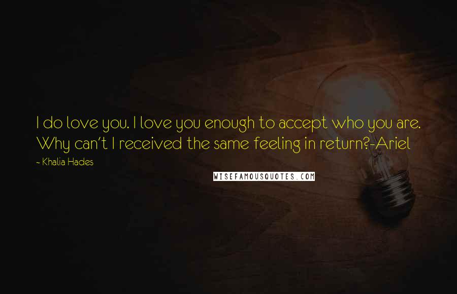 Khalia Hades quotes: I do love you. I love you enough to accept who you are. Why can't I received the same feeling in return?-Ariel