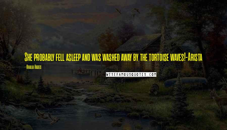 Khalia Hades quotes: She probably fell asleep and was washed away by the tortoise waves!-Arista