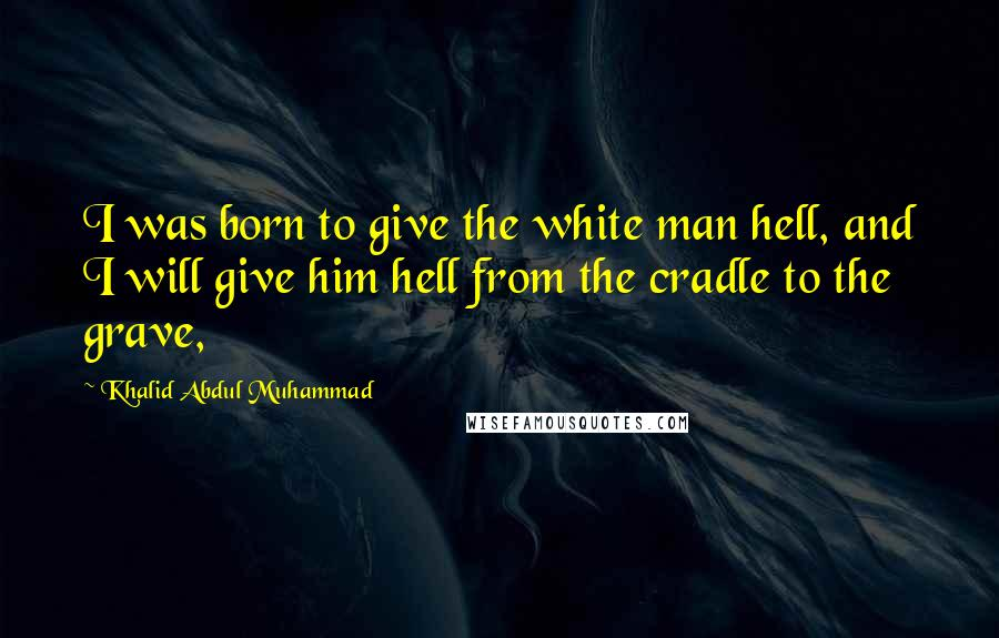 Khalid Abdul Muhammad quotes: I was born to give the white man hell, and I will give him hell from the cradle to the grave,