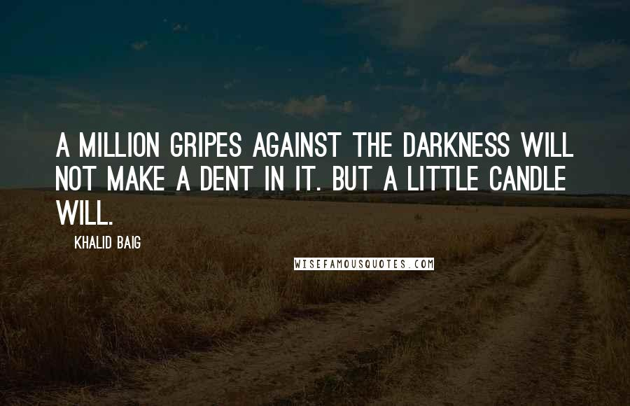 Khalid Baig quotes: A million gripes against the darkness will not make a dent in it. But a little candle will.