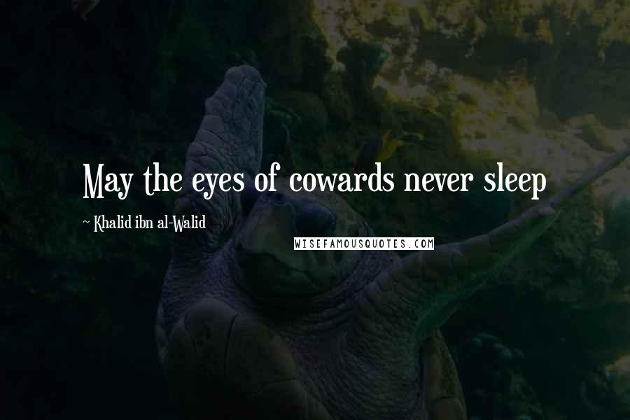 Khalid Ibn Al-Walid quotes: May the eyes of cowards never sleep