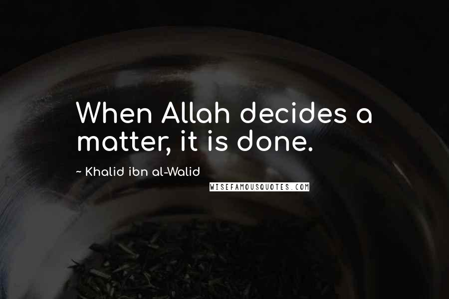 Khalid Ibn Al-Walid quotes: When Allah decides a matter, it is done.