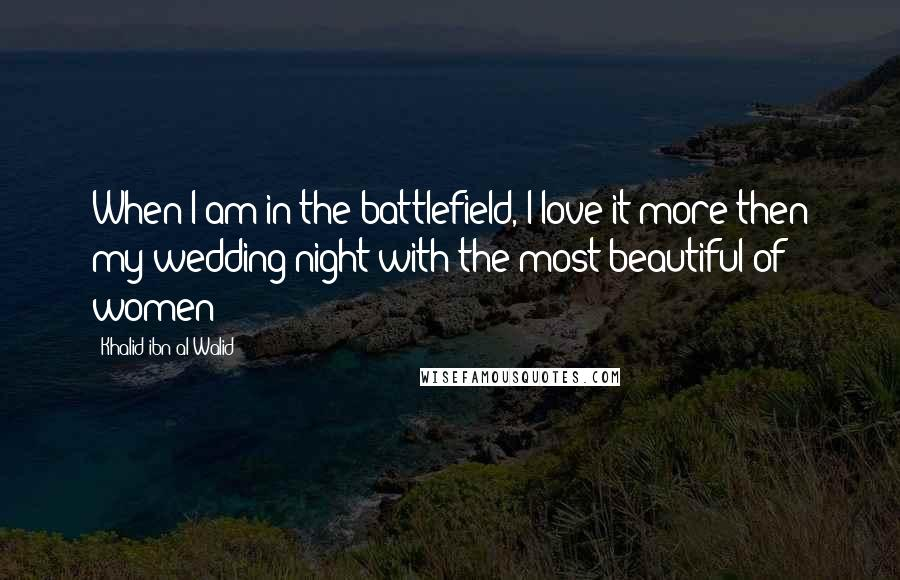 Khalid Ibn Al-Walid quotes: When I am in the battlefield, I love it more then my wedding night with the most beautiful of women
