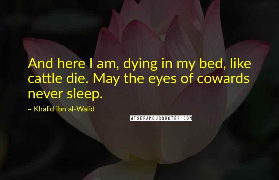 Khalid Ibn Al-Walid quotes: And here I am, dying in my bed, like cattle die. May the eyes of cowards never sleep.