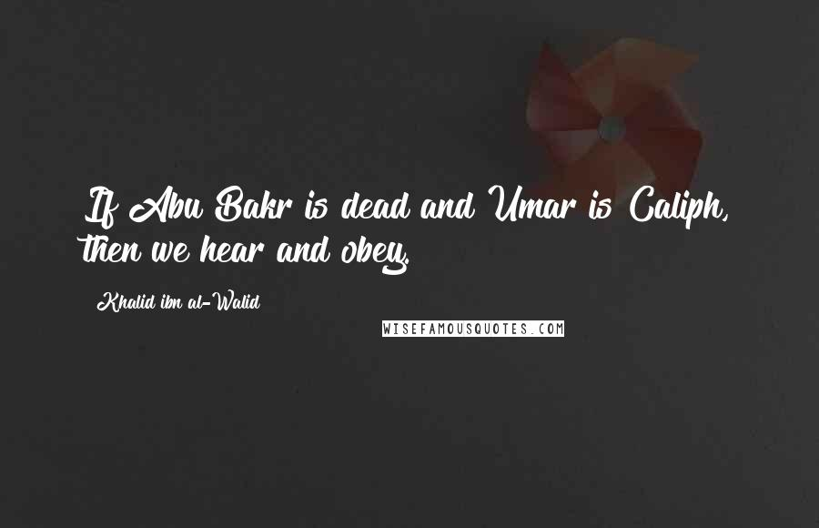 Khalid Ibn Al-Walid quotes: If Abu Bakr is dead and Umar is Caliph, then we hear and obey.