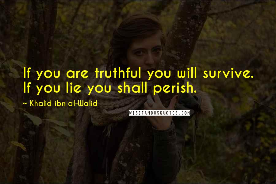 Khalid Ibn Al-Walid quotes: If you are truthful you will survive. If you lie you shall perish.