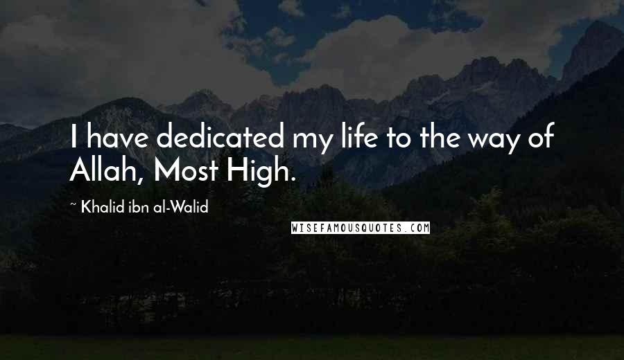 Khalid Ibn Al-Walid quotes: I have dedicated my life to the way of Allah, Most High.