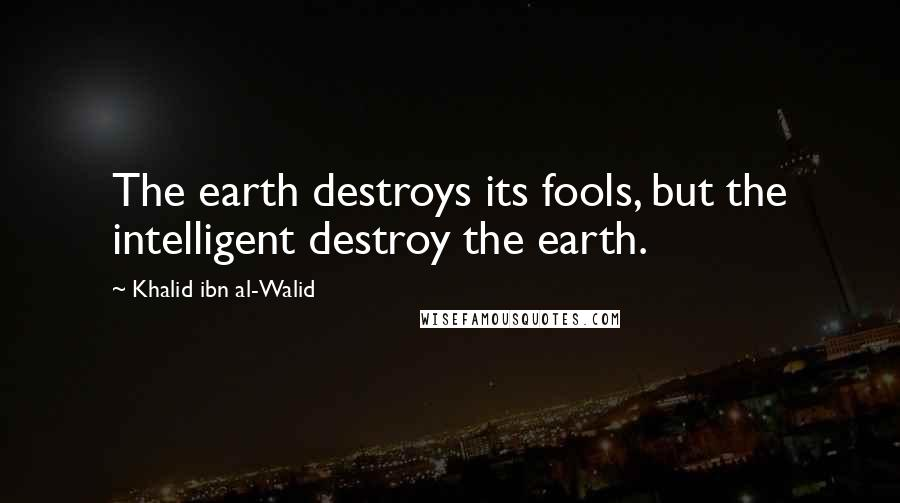 Khalid Ibn Al-Walid quotes: The earth destroys its fools, but the intelligent destroy the earth.