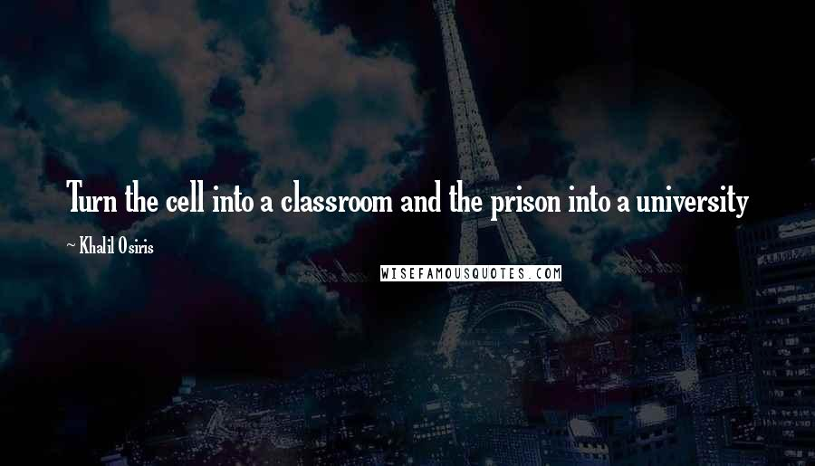 Khalil Osiris quotes: Turn the cell into a classroom and the prison into a university