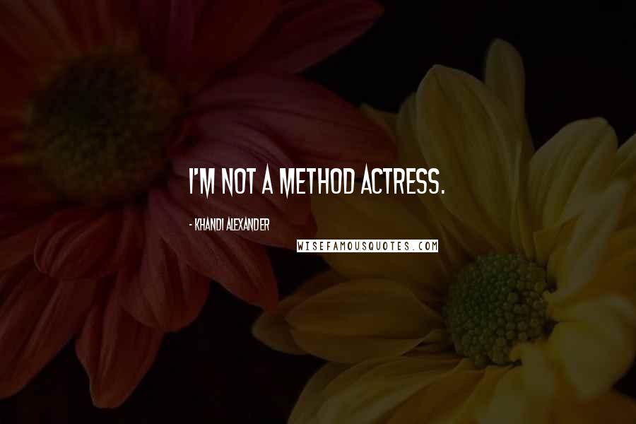 Khandi Alexander quotes: I'm not a method actress.