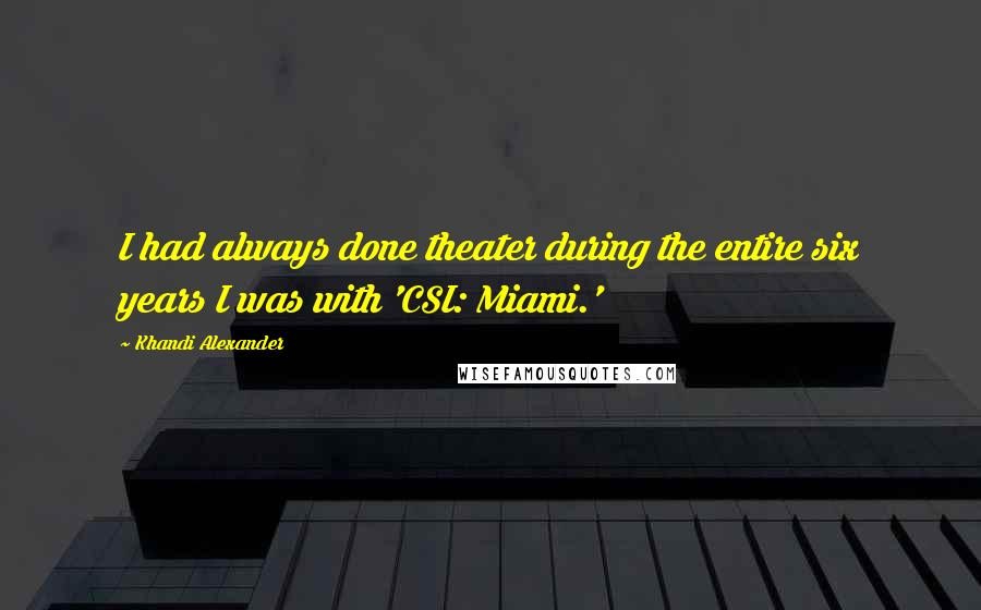 Khandi Alexander quotes: I had always done theater during the entire six years I was with 'CSI: Miami.'