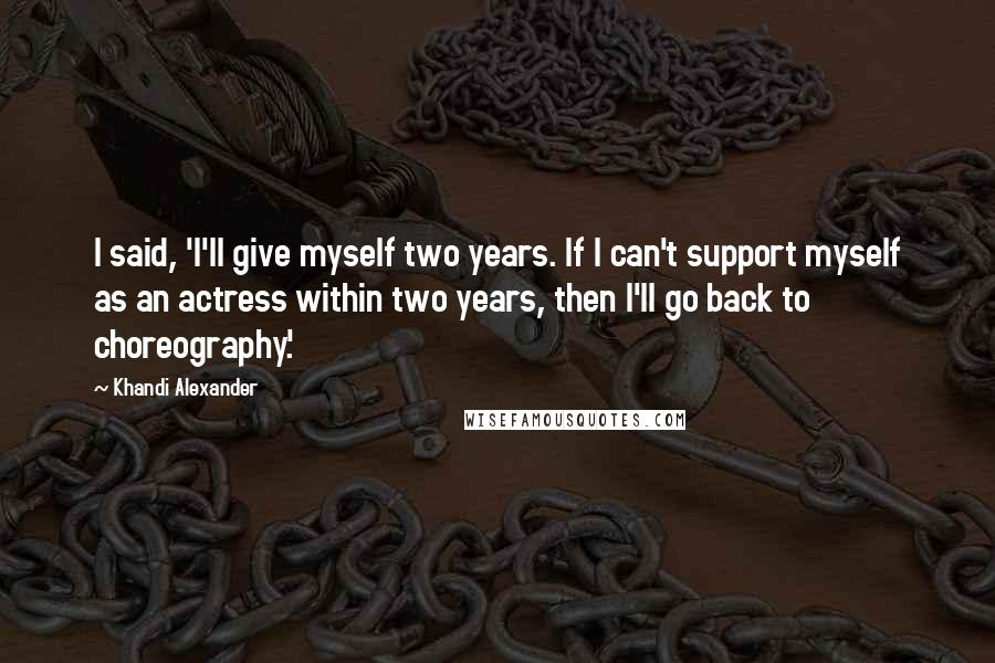 Khandi Alexander quotes: I said, 'I'll give myself two years. If I can't support myself as an actress within two years, then I'll go back to choreography.'