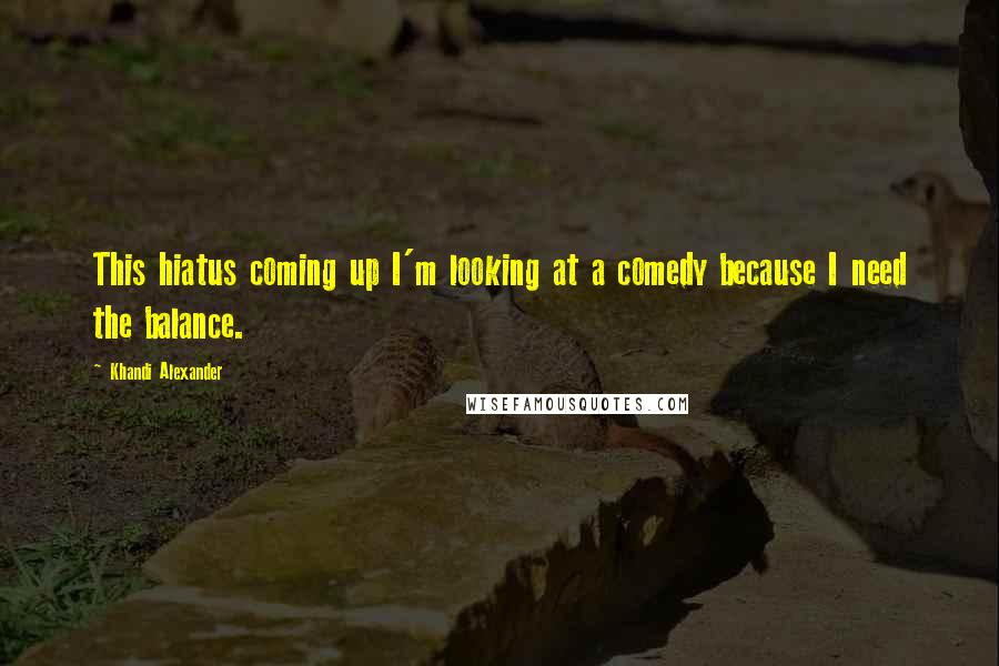 Khandi Alexander quotes: This hiatus coming up I'm looking at a comedy because I need the balance.