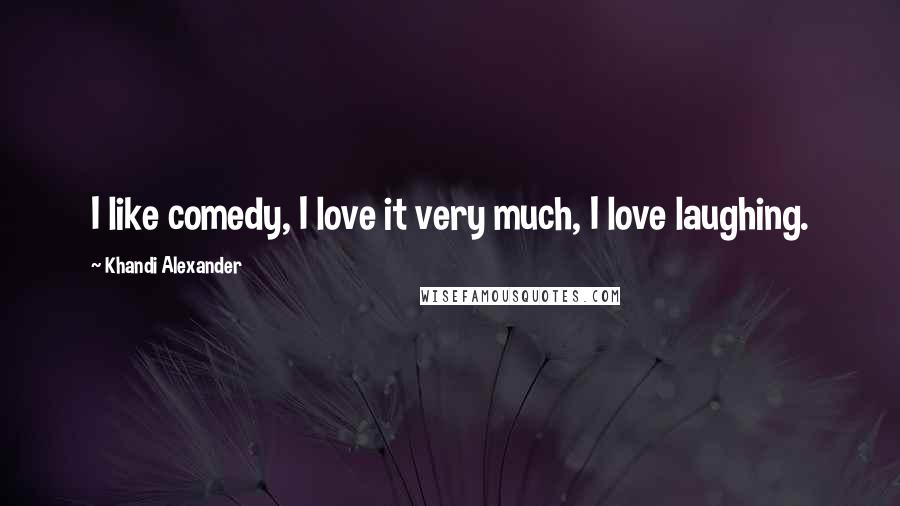 Khandi Alexander quotes: I like comedy, I love it very much, I love laughing.