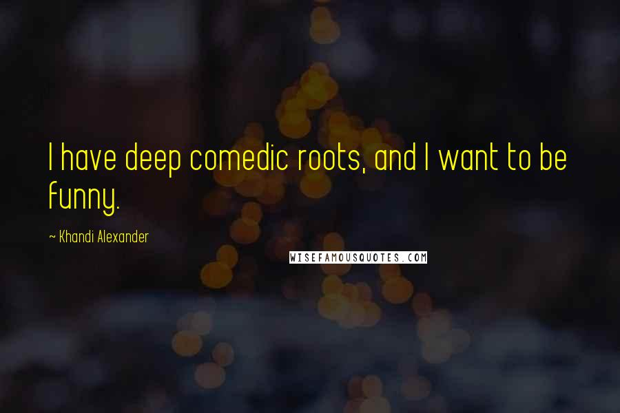 Khandi Alexander quotes: I have deep comedic roots, and I want to be funny.