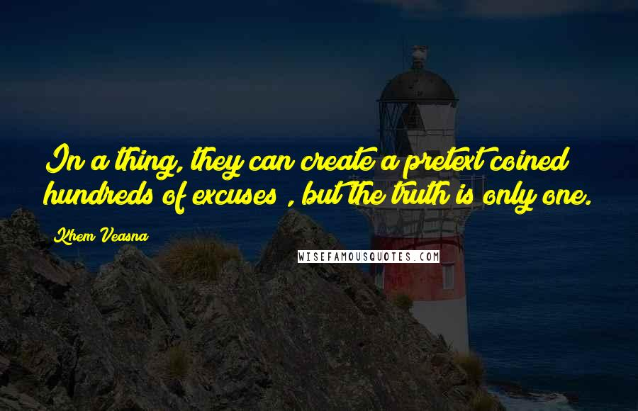 Khem Veasna quotes: In a thing, they can create a pretext coined hundreds of excuses , but the truth is only one.