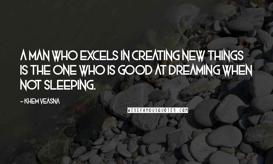 Khem Veasna quotes: A man who excels in creating new things is the one who is good at dreaming when not sleeping.