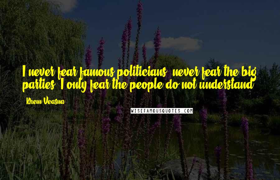Khem Veasna quotes: I never fear famous politicians, never fear the big parties, I only fear the people do not understand.